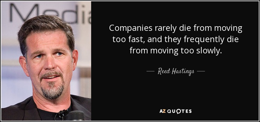 companies rarely die from moving too fast, and they frequently die from moving too slowly - reed hasting